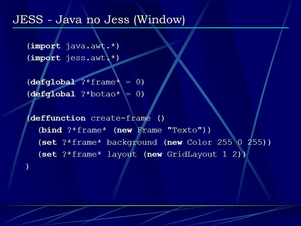 JESS - Java no Jess (Window) (deffunction add-widgets () (?*frame* add (new Label Botao: )) (bind ?*botao* (new Button Ok )) (?*frame* add ?*botao*) ) (deffunction add-behaviours () (?*frame* addWindowListener (new WindowListener frame-handler (engine)) )