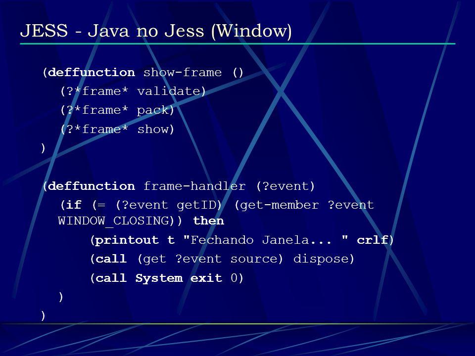 JESS - Java no Jess (Window) (deffunction show-frame () (?*frame* validate) (?*frame* pack) (?*frame* show) ) (deffunction frame-handler (?event) (if