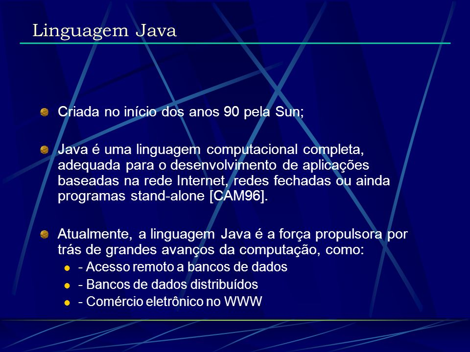 Atualmente, a linguagem Java é a força propulsora por trás de grandes avanços da computação, como: - Network CAD - Interatividade em páginas WWW - Interatividade em ambientes de Realidade Virtual distribuídos - Gerência de Documentos - Integração entre dados e forma de visualização - Network Computer - Ensino à distância -Jogos e entretenimento Linguagem Java