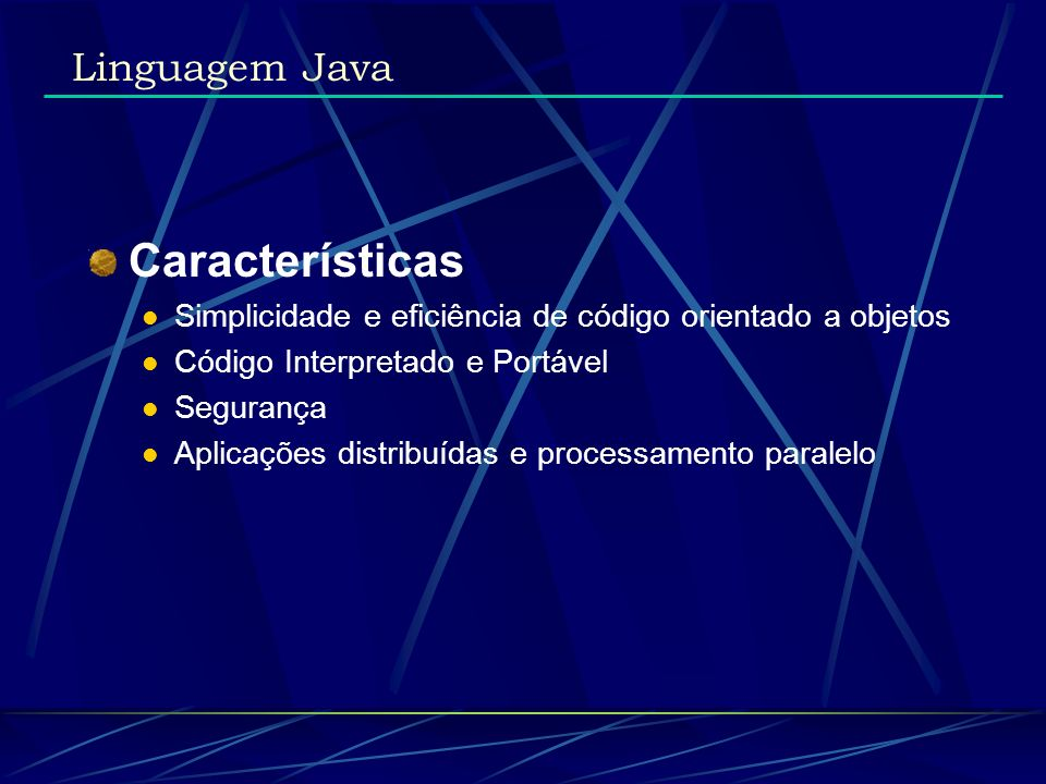 Características Simplicidade e eficiência de código orientado a objetos Código Interpretado e Portável Segurança Aplicações distribuídas e processamen