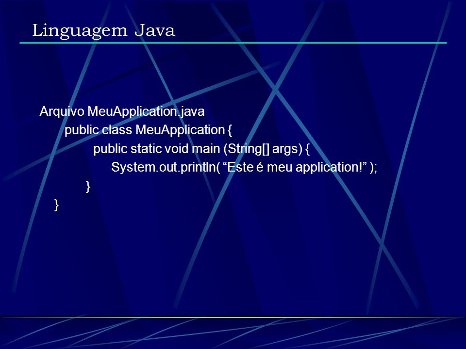 Arquivo MeuApplication.java public class MeuApplication { public static void main (String[] args) { System.out.println( Este é meu application! ); } L