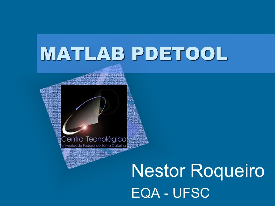 MATLAB PDETOOL Nestor Roqueiro EQA - UFSC Add Corporate Logo Here To insert your company logo on this slide From the Insert Menu Select Picture Locate