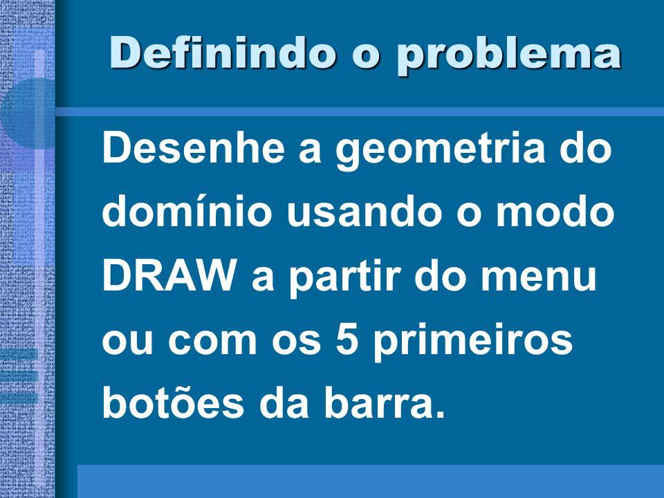 Definindo o problema Desenhe a geometria do domínio usando o modo DRAW a partir do menu ou com os 5 primeiros botões da barra.