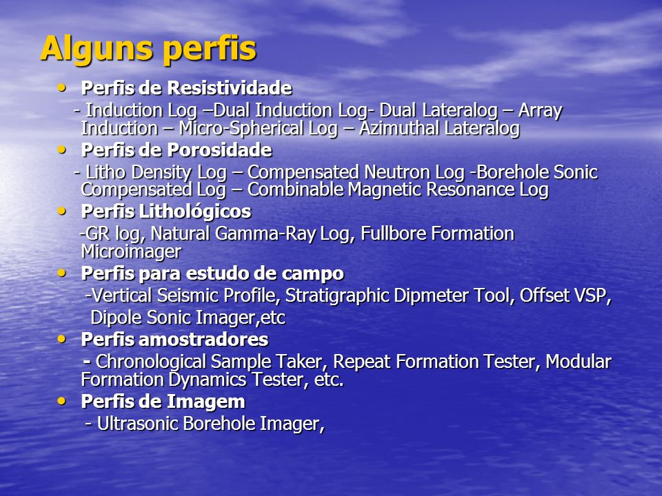 Alguns perfis Perfis de Resistividade Perfis de Resistividade - Induction Log –Dual Induction Log- Dual Lateralog – Array Induction – Micro-Spherical Log – Azimuthal Lateralog - Induction Log –Dual Induction Log- Dual Lateralog – Array Induction – Micro-Spherical Log – Azimuthal Lateralog Perfis de Porosidade Perfis de Porosidade - Litho Density Log – Compensated Neutron Log -Borehole Sonic Compensated Log – Combinable Magnetic Resonance Log - Litho Density Log – Compensated Neutron Log -Borehole Sonic Compensated Log – Combinable Magnetic Resonance Log Perfis Lithológicos Perfis Lithológicos -GR log, Natural Gamma-Ray Log, Fullbore Formation Microimager -GR log, Natural Gamma-Ray Log, Fullbore Formation Microimager Perfis para estudo de campo Perfis para estudo de campo -Vertical Seismic Profile, Stratigraphic Dipmeter Tool, Offset VSP, -Vertical Seismic Profile, Stratigraphic Dipmeter Tool, Offset VSP, Dipole Sonic Imager,etc Dipole Sonic Imager,etc Perfis amostradores Perfis amostradores - Chronological Sample Taker, Repeat Formation Tester, Modular Formation Dynamics Tester, etc.