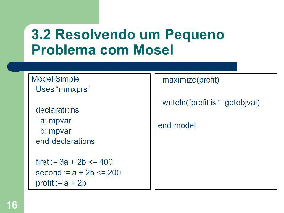 16 3.2 Resolvendo um Pequeno Problema com Mosel Model Simple Uses mmxprs declarations a: mpvar b: mpvar end-declarations first := 3a + 2b <= 400 secon
