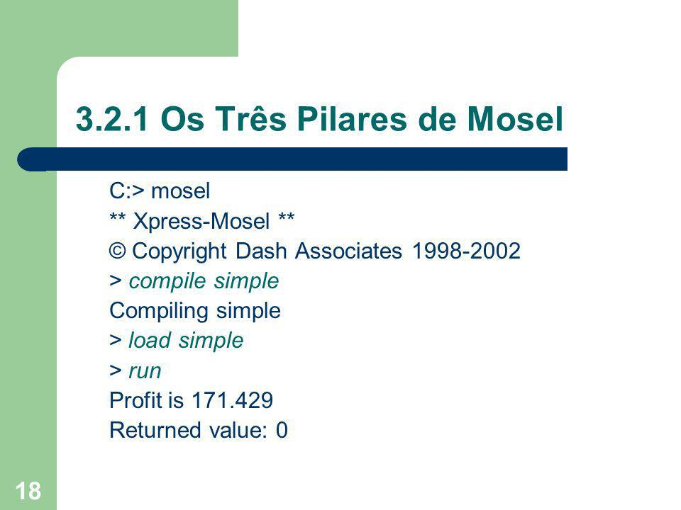 18 3.2.1 Os Três Pilares de Mosel C:> mosel ** Xpress-Mosel ** © Copyright Dash Associates 1998-2002 > compile simple Compiling simple > load simple >