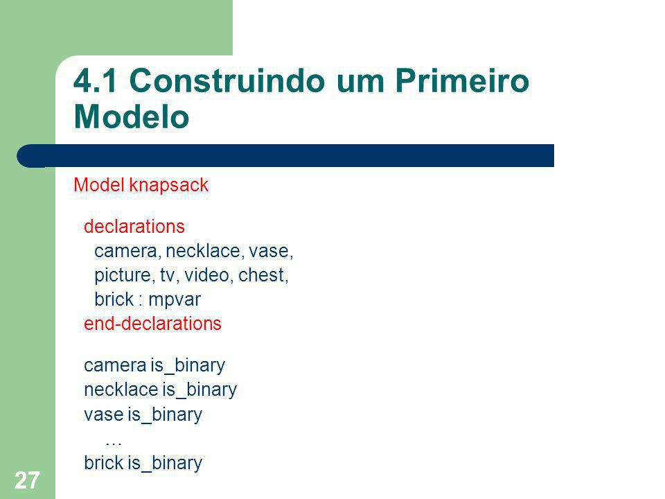 28 4.1 Construindo um Primeiro Modelo Model knapsack declarations camera, necklace, vase, picture, tv, video, chest, brick : mpvar end-declarations camera is_binary necklace is_binary vase is_binary … brick is_binary Totalweight := 2*camera + 20*necklace + 20*vase + 20*picture + 40*tv + 30*video + 60*chest + 10*bricks <= 102 Totalvalue := 15*camera + 100*necklace + 90*vase + 60*picture + 40*tv + 15*video + 10*chest + 1*brick maximize(TotalValue) writeln(Objective value is,getobjval) end-model