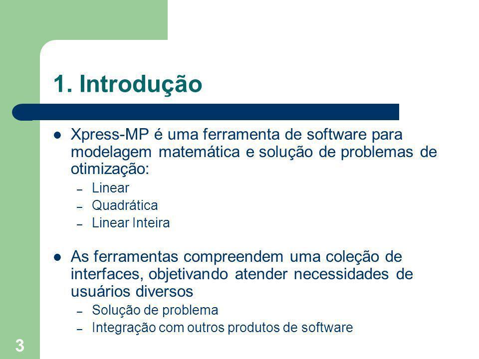 3 1. Introdução Xpress-MP é uma ferramenta de software para modelagem matemática e solução de problemas de otimização: – Linear – Quadrática – Linear
