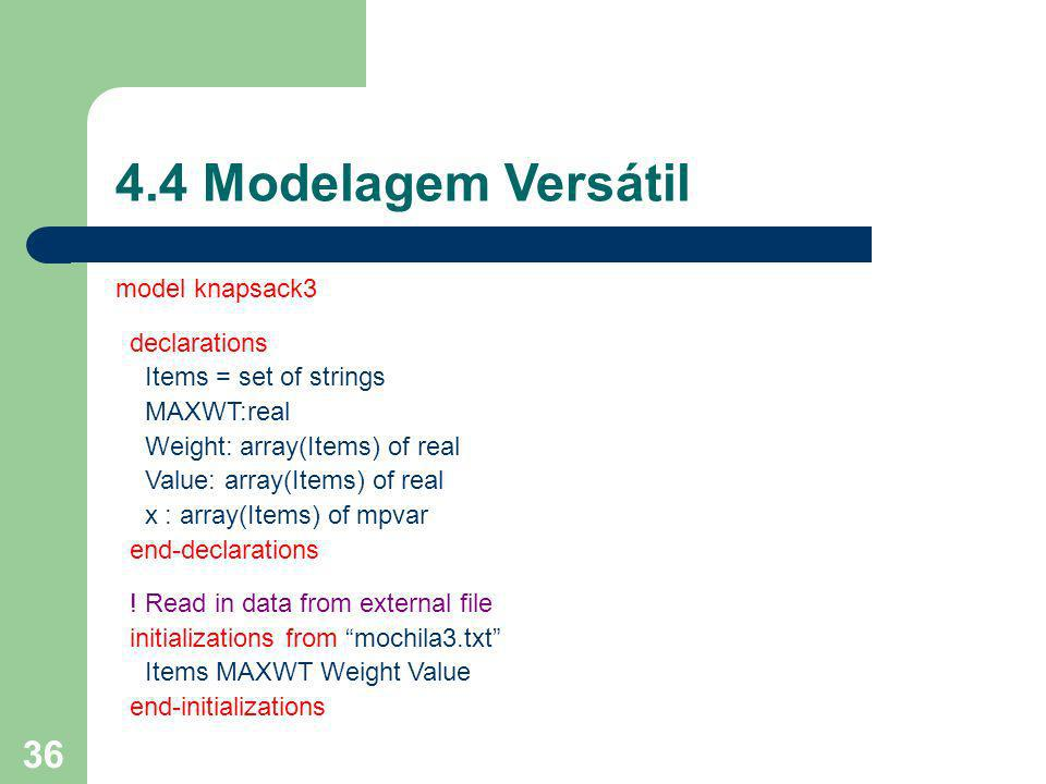 37 4.4 Modelagem Versátil model knapsack3 declarations Items = set of strings MAXWT:real Weight: array(Items) of real Value: array(Items) of real x : array(Items) of mpvar end-declarations .