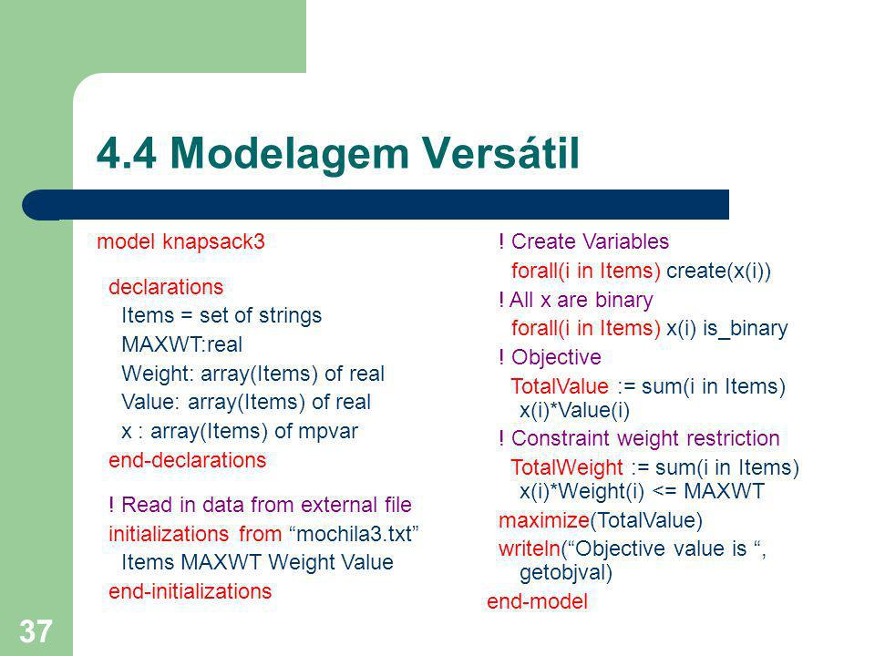 37 4.4 Modelagem Versátil model knapsack3 declarations Items = set of strings MAXWT:real Weight: array(Items) of real Value: array(Items) of real x :