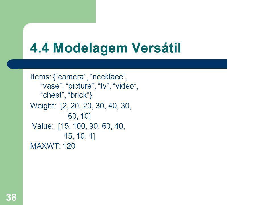 38 4.4 Modelagem Versátil Items: {camera, necklace, vase, picture, tv, video, chest, brick} Weight: [2, 20, 20, 30, 40, 30, 60, 10] Value: [15, 100, 90, 60, 40, 15, 10, 1] MAXWT: 120