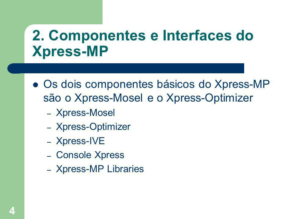 4 2. Componentes e Interfaces do Xpress-MP Os dois componentes básicos do Xpress-MP são o Xpress-Mosel e o Xpress-Optimizer – Xpress-Mosel – Xpress-Op