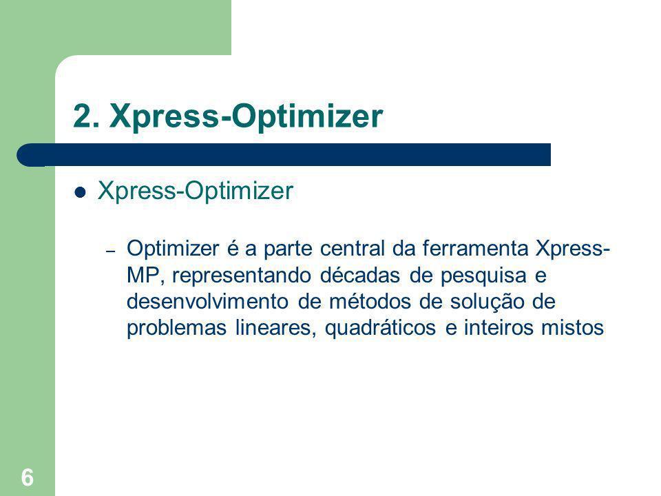 6 2. Xpress-Optimizer Xpress-Optimizer – Optimizer é a parte central da ferramenta Xpress- MP, representando décadas de pesquisa e desenvolvimento de