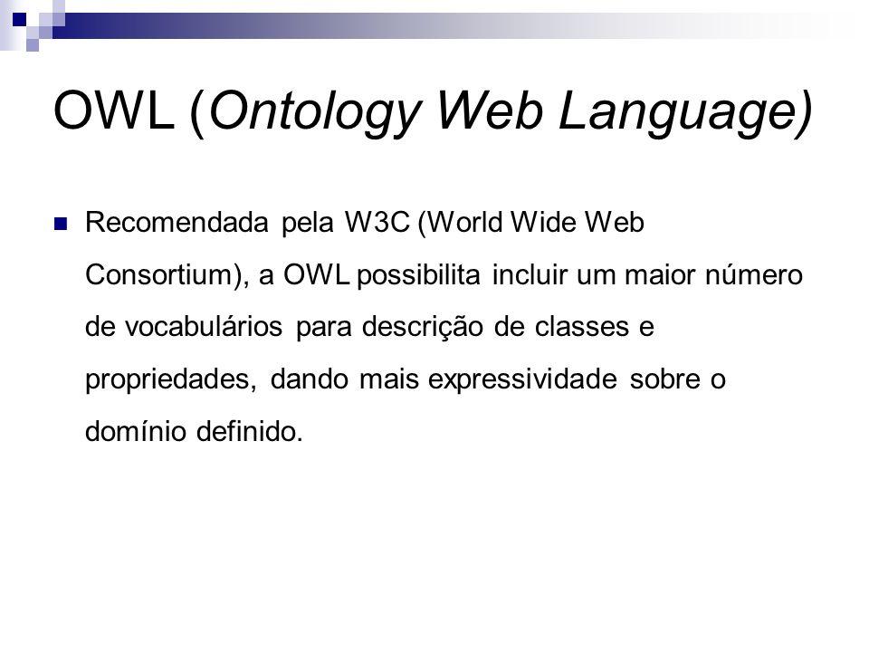OWL (Ontology Web Language) Recomendada pela W3C (World Wide Web Consortium), a OWL possibilita incluir um maior número de vocabulários para descrição