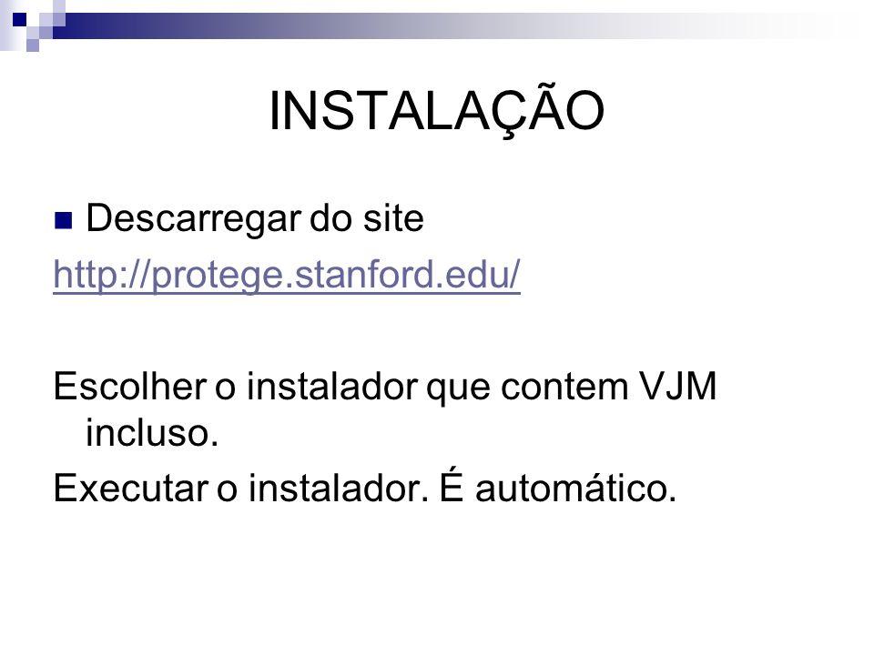 INSTALAÇÃO Descarregar do site http://protege.stanford.edu/ Escolher o instalador que contem VJM incluso. Executar o instalador. É automático.