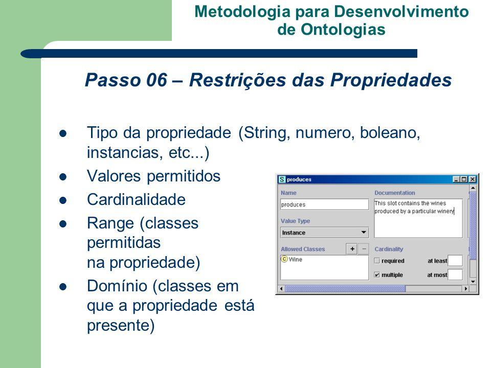 Metodologia para Desenvolvimento de Ontologias Passo 06 – Restrições das Propriedades Tipo da propriedade (String, numero, boleano, instancias, etc...
