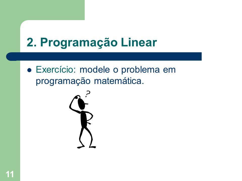 11 2. Programação Linear Exercício: modele o problema em programação matemática.