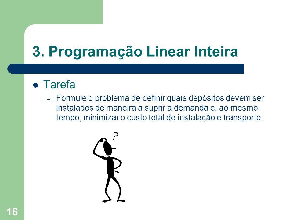 16 3. Programação Linear Inteira Tarefa – Formule o problema de definir quais depósitos devem ser instalados de maneira a suprir a demanda e, ao mesmo