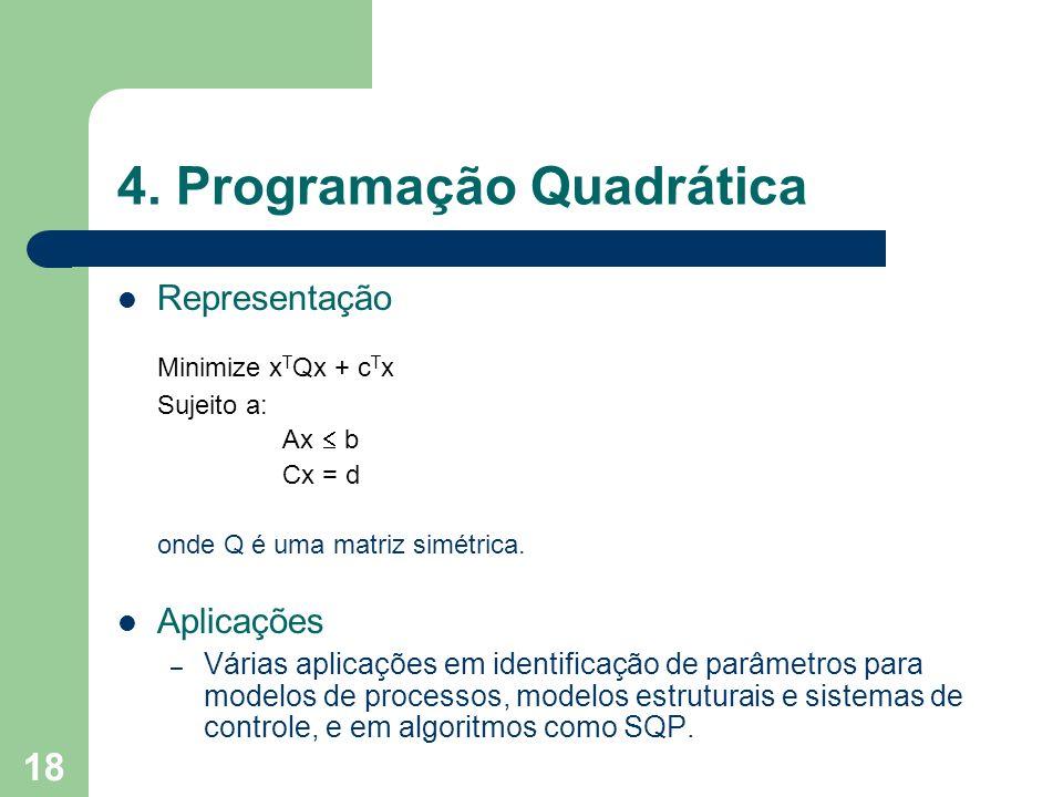 18 4. Programação Quadrática Representação Minimize x T Qx + c T x Sujeito a: Ax b Cx = d onde Q é uma matriz simétrica. Aplicações – Várias aplicaçõe