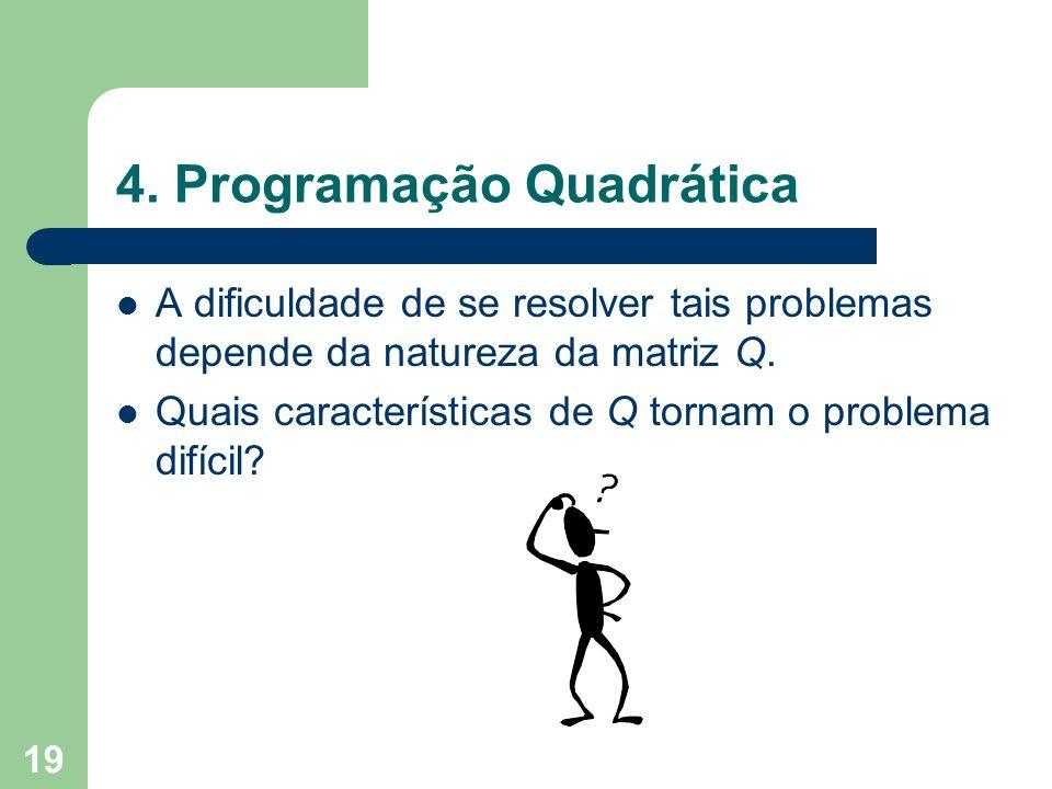 19 4. Programação Quadrática A dificuldade de se resolver tais problemas depende da natureza da matriz Q. Quais características de Q tornam o problema