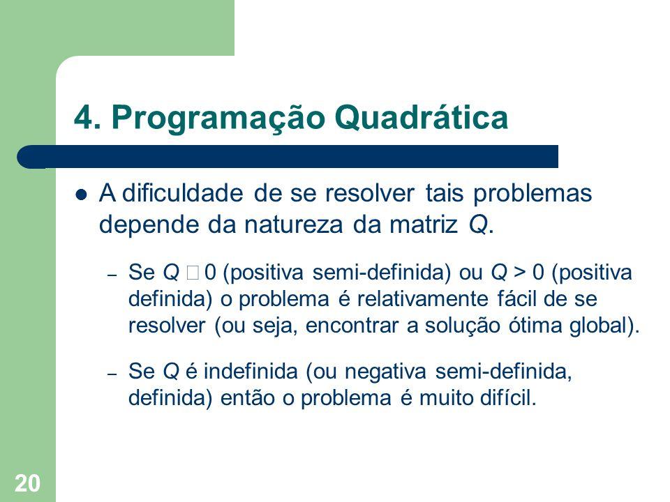 20 4. Programação Quadrática A dificuldade de se resolver tais problemas depende da natureza da matriz Q. – Se Q 0 (positiva semi-definida) ou Q > 0 (