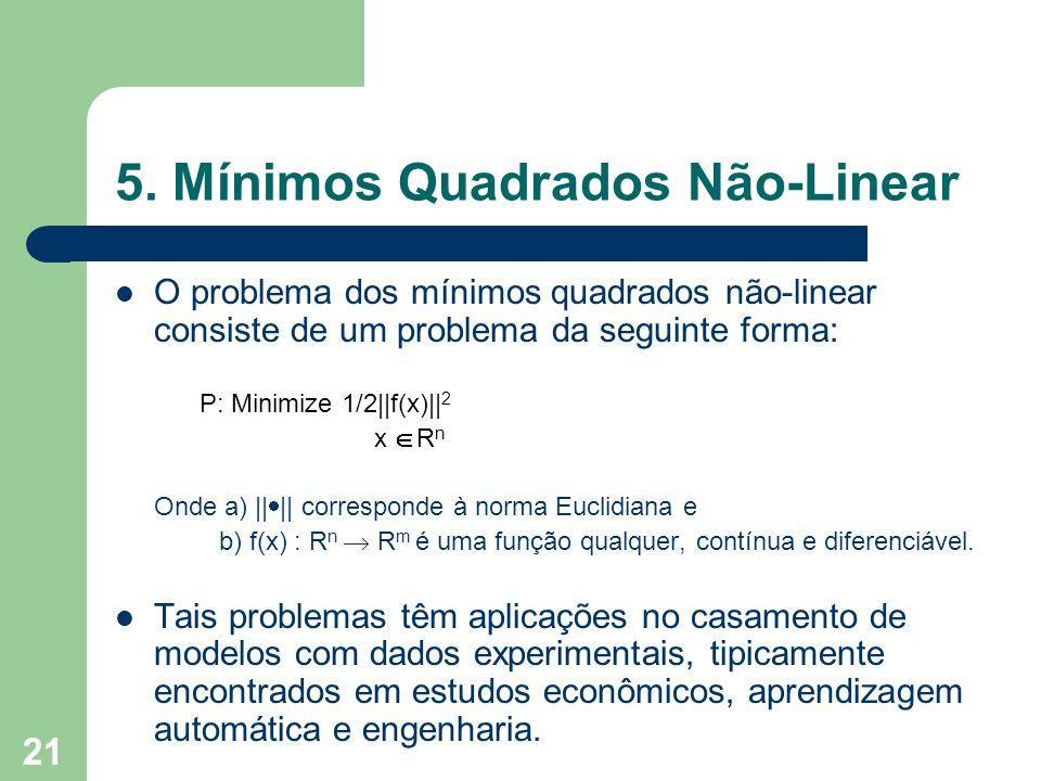 21 5. Mínimos Quadrados Não-Linear O problema dos mínimos quadrados não-linear consiste de um problema da seguinte forma: P: Minimize 1/2||f(x)|| 2 x