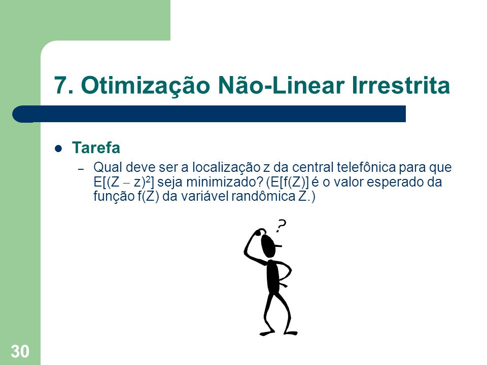30 7. Otimização Não-Linear Irrestrita Tarefa – Qual deve ser a localização z da central telefônica para que E[(Z z) 2 ] seja minimizado? (E[f(Z)] é o