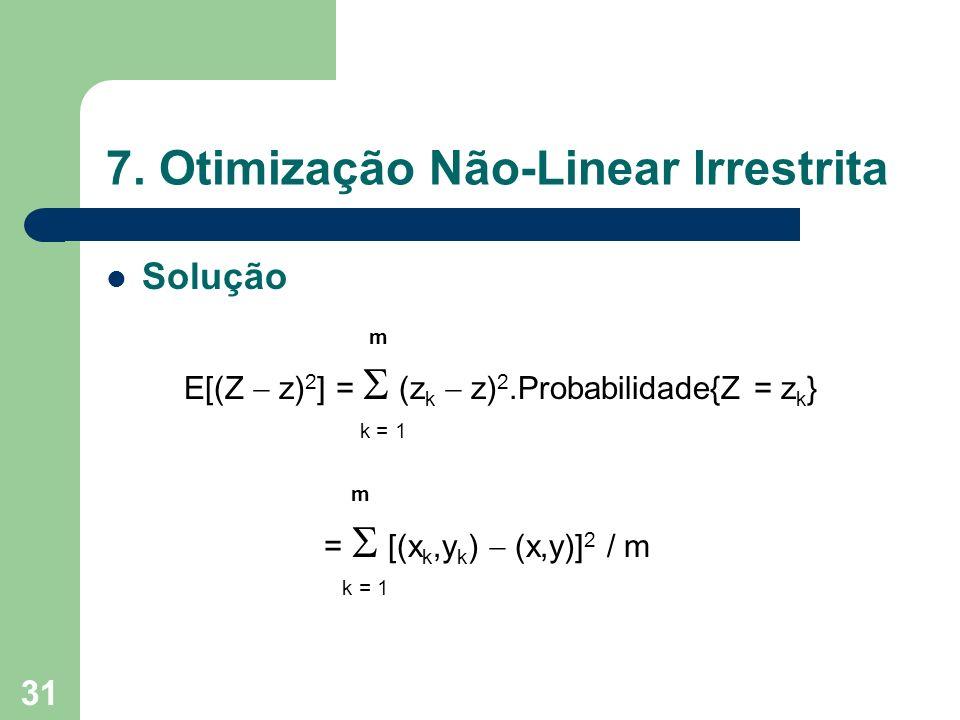31 7. Otimização Não-Linear Irrestrita Solução m E[(Z z) 2 ] = (z k z) 2.Probabilidade{Z = z k } k = 1 m = [(x k,y k ) (x,y)] 2 / m k = 1