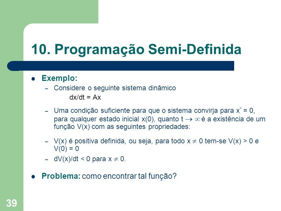39 10. Programação Semi-Definida Exemplo: – Considere o seguinte sistema dinâmico dx/dt = Ax – Uma condição suficiente para que o sistema convirja par