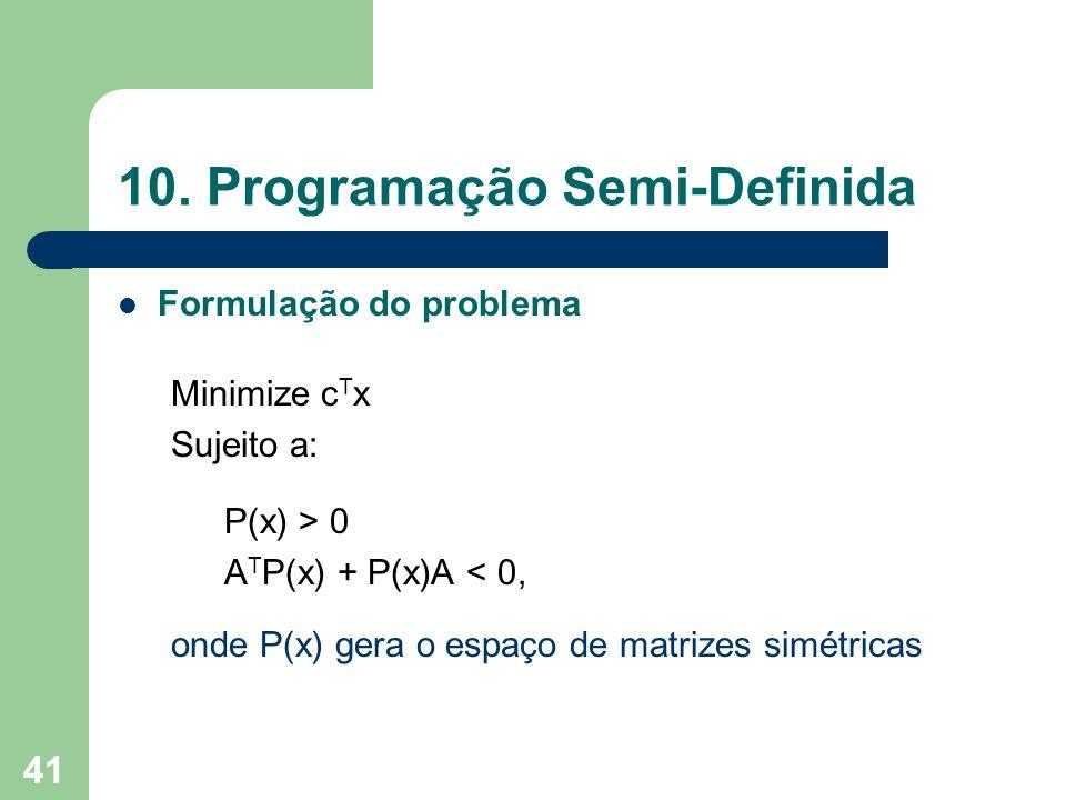 41 10. Programação Semi-Definida Formulação do problema Minimize c T x Sujeito a: P(x) > 0 A T P(x) + P(x)A < 0, onde P(x) gera o espaço de matrizes s
