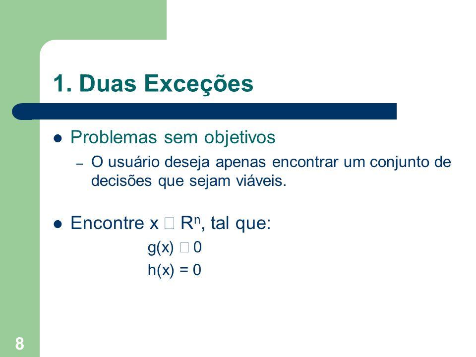 8 1. Duas Exceções Problemas sem objetivos – O usuário deseja apenas encontrar um conjunto de decisões que sejam viáveis. Encontre x R n, tal que: g(x