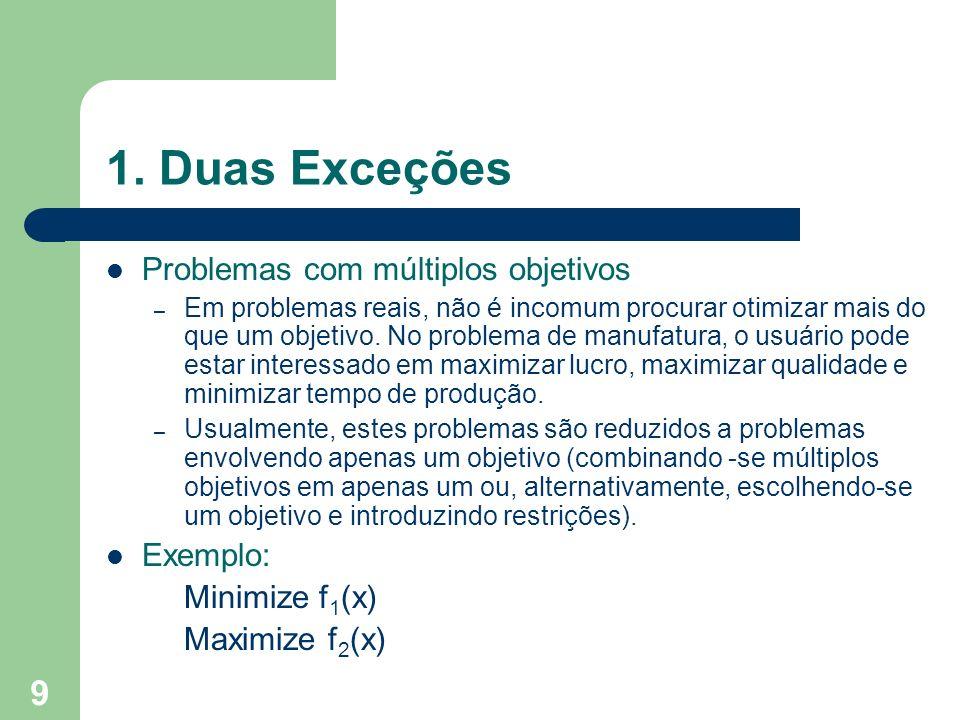 9 1. Duas Exceções Problemas com múltiplos objetivos – Em problemas reais, não é incomum procurar otimizar mais do que um objetivo. No problema de man