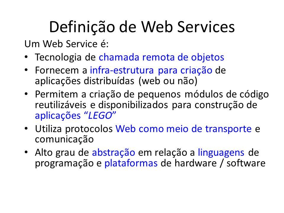 Definição de Web Services Um Web Service é: Tecnologia de chamada remota de objetos Fornecem a infra-estrutura para criação de aplicações distribuídas (web ou não) Permitem a criação de pequenos módulos de código reutilizáveis e disponibilizados para construção de aplicações LEGO Utiliza protocolos Web como meio de transporte e comunicação Alto grau de abstração em relação a linguagens de programação e plataformas de hardware / software