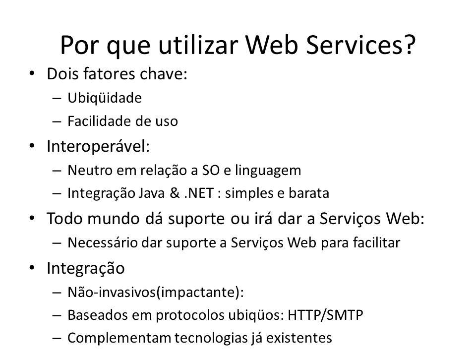 Por que utilizar Web Services? Dois fatores chave: – Ubiqüidade – Facilidade de uso Interoperável: – Neutro em relação a SO e linguagem – Integração J