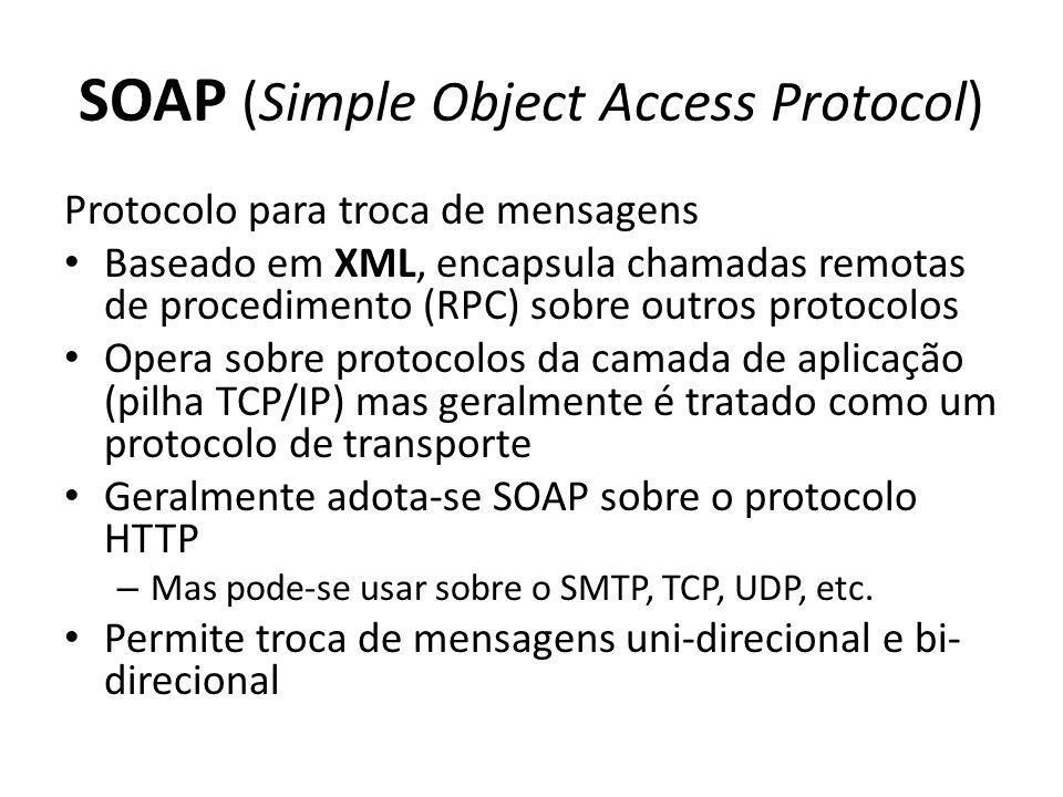 SOAP (Simple Object Access Protocol) Protocolo para troca de mensagens Baseado em XML, encapsula chamadas remotas de procedimento (RPC) sobre outros protocolos Opera sobre protocolos da camada de aplicação (pilha TCP/IP) mas geralmente é tratado como um protocolo de transporte Geralmente adota-se SOAP sobre o protocolo HTTP – Mas pode-se usar sobre o SMTP, TCP, UDP, etc.