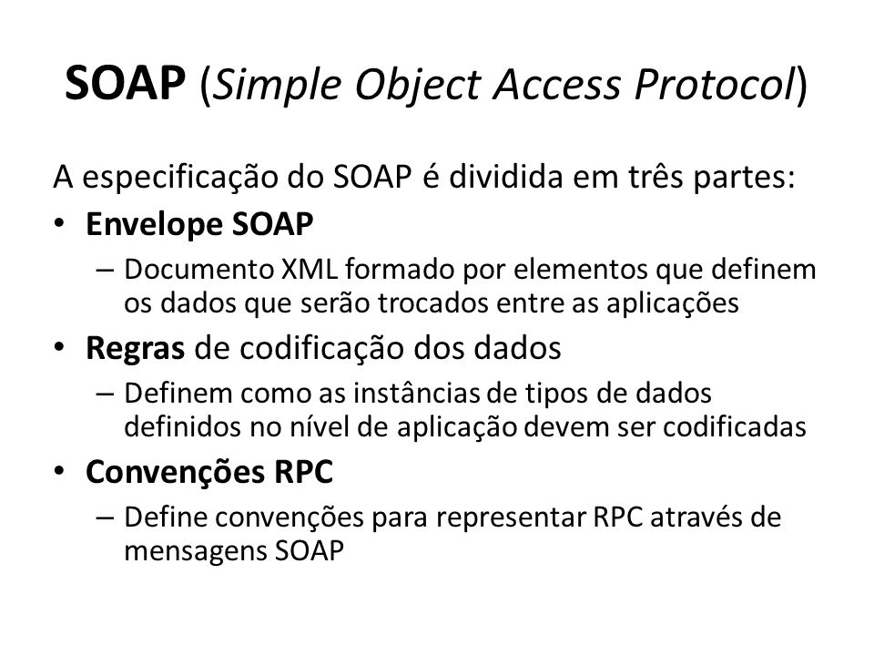 SOAP (Simple Object Access Protocol) A especificação do SOAP é dividida em três partes: Envelope SOAP – Documento XML formado por elementos que define