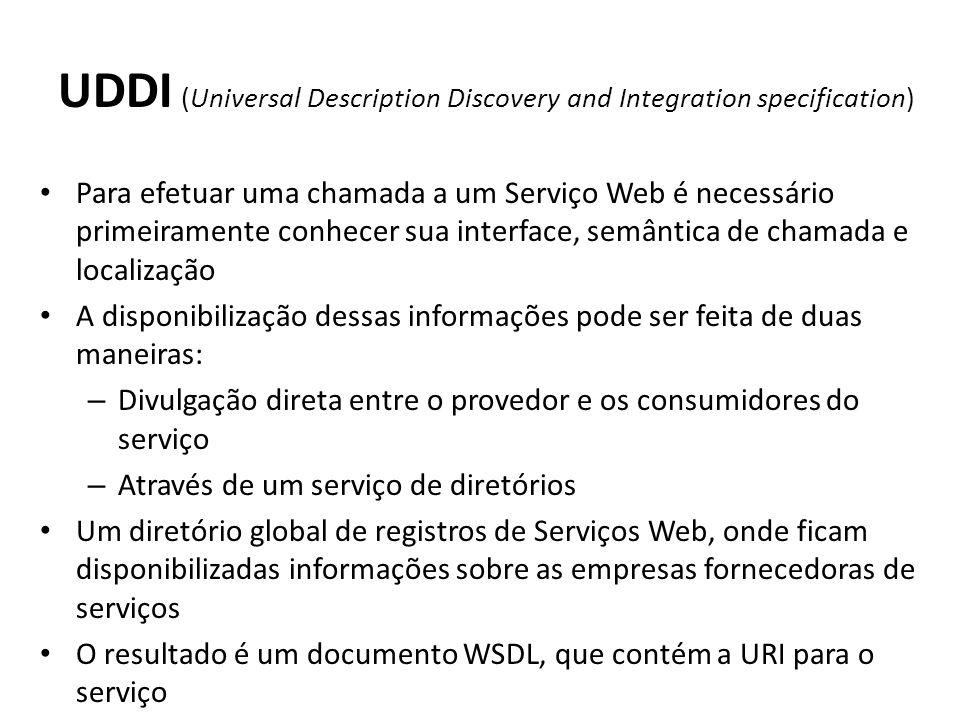 UDDI (Universal Description Discovery and Integration specification) Para efetuar uma chamada a um Serviço Web é necessário primeiramente conhecer sua interface, semântica de chamada e localização A disponibilização dessas informações pode ser feita de duas maneiras: – Divulgação direta entre o provedor e os consumidores do serviço – Através de um serviço de diretórios Um diretório global de registros de Serviços Web, onde ficam disponibilizadas informações sobre as empresas fornecedoras de serviços O resultado é um documento WSDL, que contém a URI para o serviço