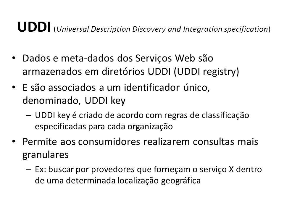 UDDI (Universal Description Discovery and Integration specification) Dados e meta-dados dos Serviços Web são armazenados em diretórios UDDI (UDDI registry) E são associados a um identificador único, denominado, UDDI key – UDDI key é criado de acordo com regras de classificação especificadas para cada organização Permite aos consumidores realizarem consultas mais granulares – Ex: buscar por provedores que forneçam o serviço X dentro de uma determinada localização geográfica
