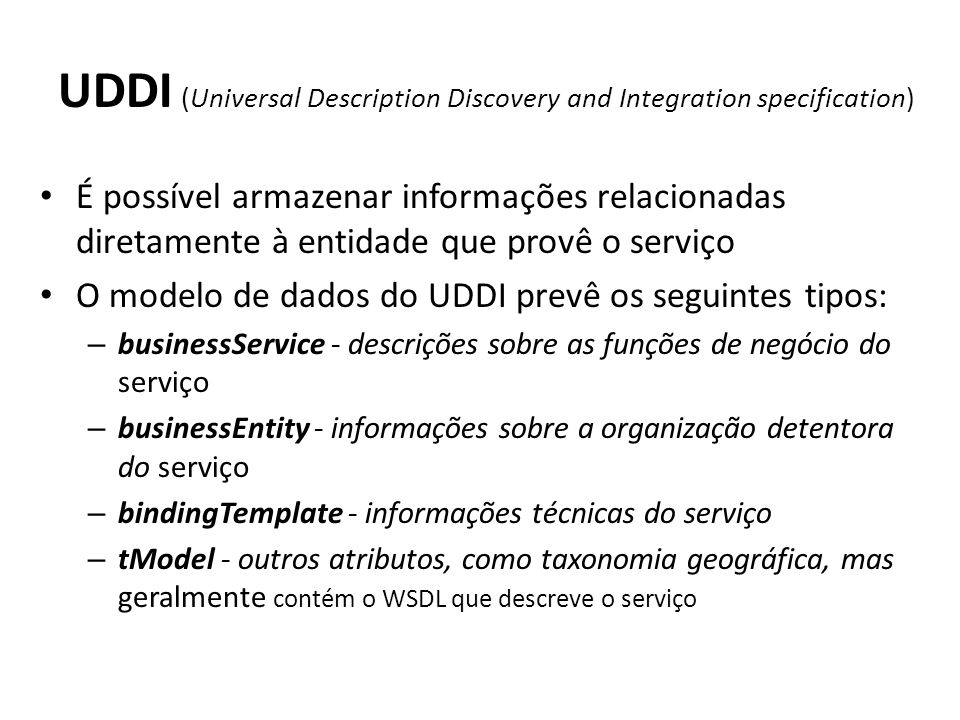 UDDI (Universal Description Discovery and Integration specification) É possível armazenar informações relacionadas diretamente à entidade que provê o serviço O modelo de dados do UDDI prevê os seguintes tipos: – businessService - descrições sobre as funções de negócio do serviço – businessEntity - informações sobre a organização detentora do serviço – bindingTemplate - informações técnicas do serviço – tModel - outros atributos, como taxonomia geográfica, mas geralmente contém o WSDL que descreve o serviço