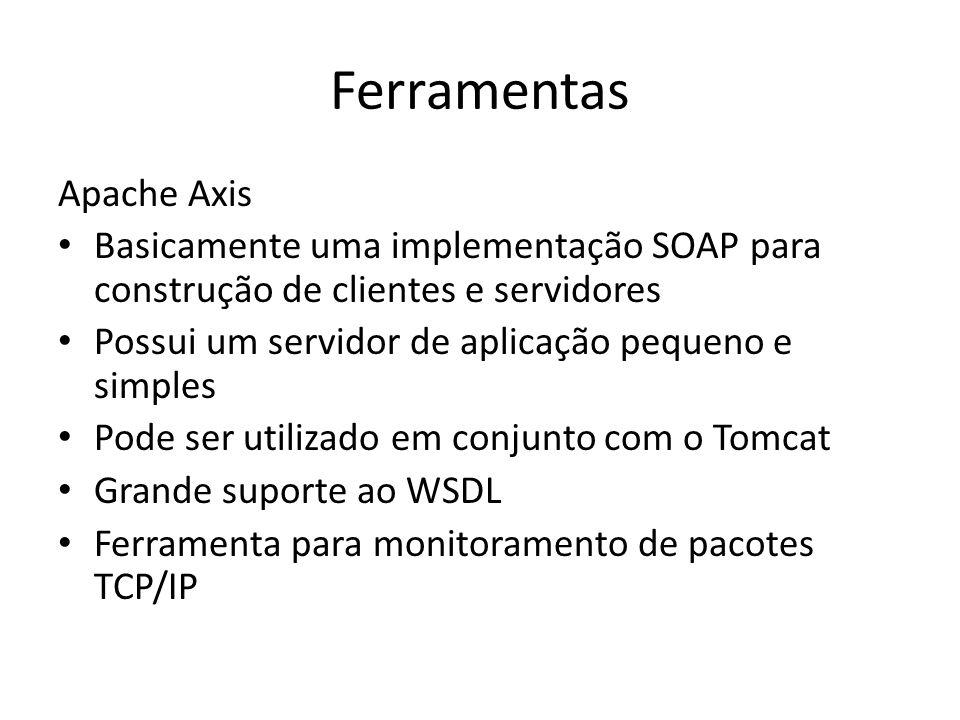 Ferramentas Apache Axis Basicamente uma implementação SOAP para construção de clientes e servidores Possui um servidor de aplicação pequeno e simples Pode ser utilizado em conjunto com o Tomcat Grande suporte ao WSDL Ferramenta para monitoramento de pacotes TCP/IP