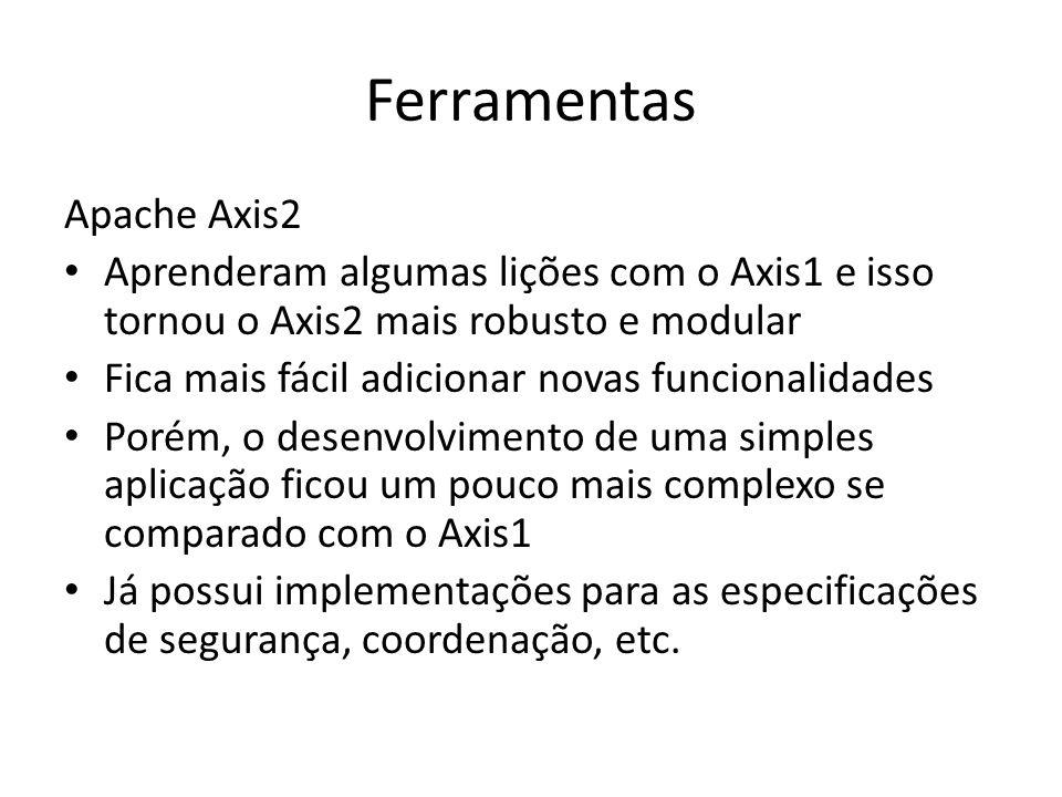Ferramentas Apache Axis2 Aprenderam algumas lições com o Axis1 e isso tornou o Axis2 mais robusto e modular Fica mais fácil adicionar novas funcionalidades Porém, o desenvolvimento de uma simples aplicação ficou um pouco mais complexo se comparado com o Axis1 Já possui implementações para as especificações de segurança, coordenação, etc.
