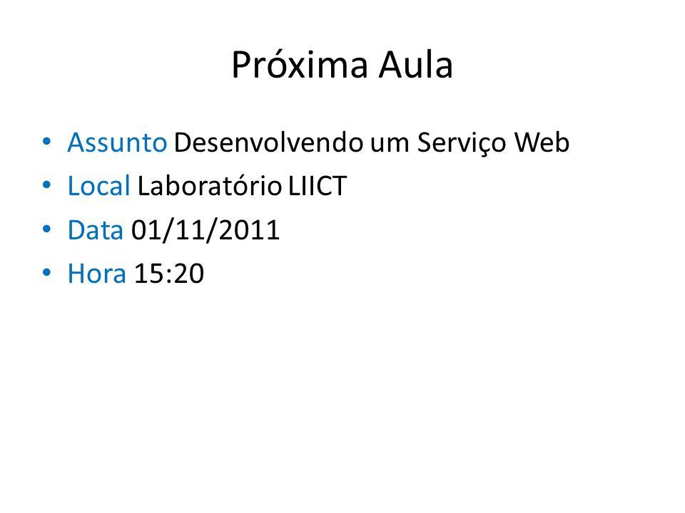 Próxima Aula Assunto Desenvolvendo um Serviço Web Local Laboratório LIICT Data 01/11/2011 Hora 15:20