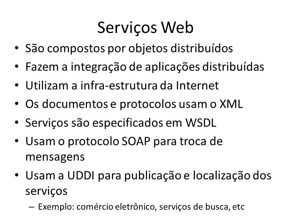 Serviços Web São compostos por objetos distribuídos Fazem a integração de aplicações distribuídas Utilizam a infra-estrutura da Internet Os documentos e protocolos usam o XML Serviços são especificados em WSDL Usam o protocolo SOAP para troca de mensagens Usam a UDDI para publicação e localização dos serviços – Exemplo: comércio eletrônico, serviços de busca, etc