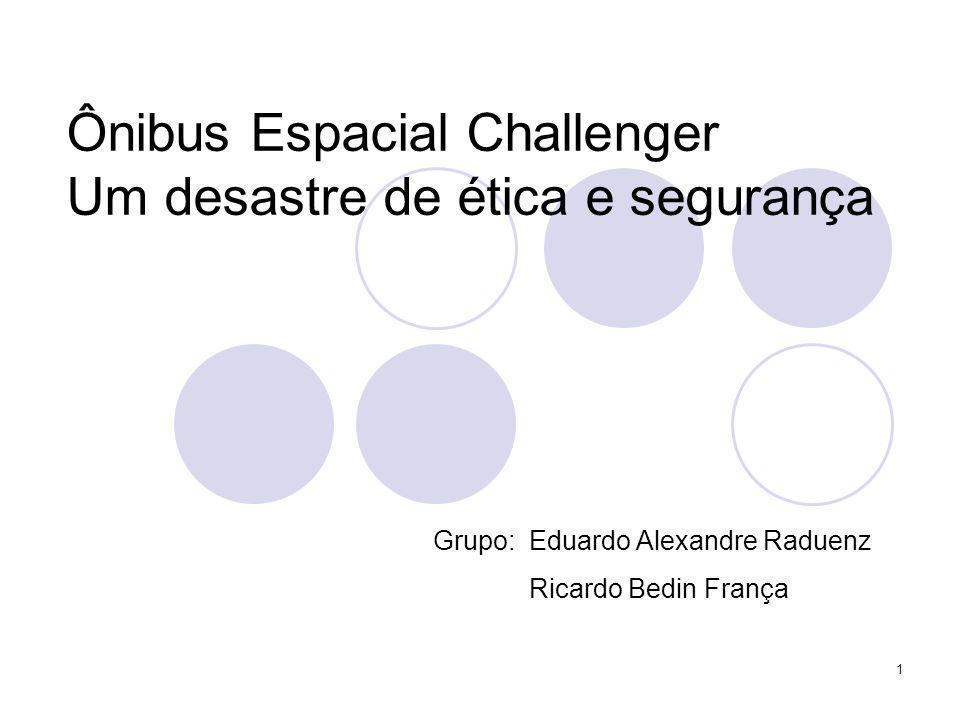 1 Ônibus Espacial Challenger Um desastre de ética e segurança Grupo:Eduardo Alexandre Raduenz Ricardo Bedin França