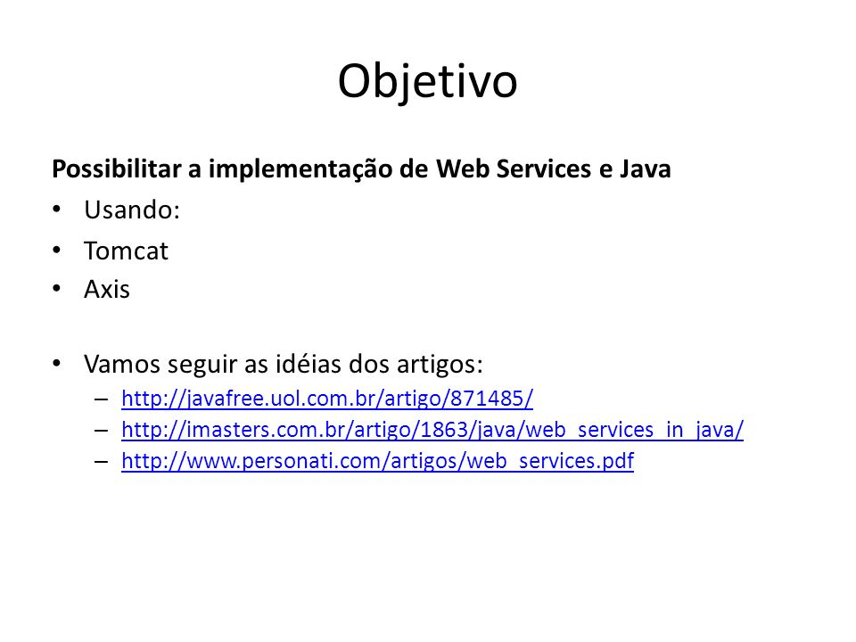 Download Softwares Obter: Apache Tomcat 6.x (http://tomcat.apache.org)http://tomcat.apache.org – http://linorg.usp.br/apache/tomcat/tomcat6/ v6.0.14/bin/apachet omcat6.0.14.zip http://linorg.usp.br/apache/tomcat/tomcat6/ v6.0.14/bin/apachet omcat6.0.14.zip Apache Axis 1.4 (http://ws.apache.org/axis)http://ws.apache.org/axis – http://linorg.usp.br/apache/ws/axis/1_4/axisbin1_ 4.zip http://linorg.usp.br/apache/ws/axis/1_4/axisbin1_ 4.zip Link alternativo: – http://www.das.ufsc.br/~vmoll/trabalho-ws http://www.das.ufsc.br/~vmoll/trabalho-ws