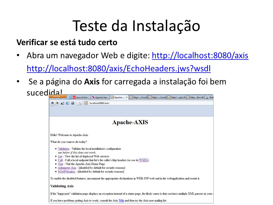 Teste da Instalação Verificar se está tudo certo Abra um navegador Web e digite: http://localhost:8080/axishttp://localhost:8080/axis http://localhost