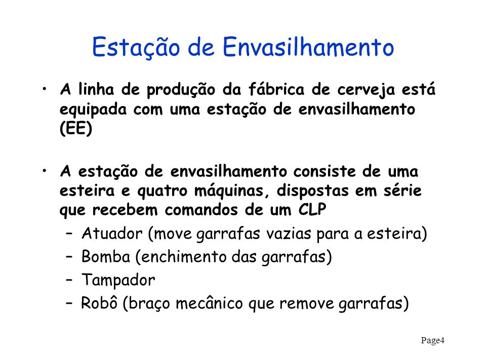 Page5 Comandos do CLP O controlador lógico programável (CLP) comanda a operação EE através da sequência de passos: –O atuador avança, depositando uma garrafa vazia em P 1 (A_start) –A esteira avança de 1 metro (E_start) –A bomba enche a garrafa de cerveja (B_start) –A esteira avança de 1 metro (E_start) –A garrafa é tampada (T_start) –A esteira avança de 1 metro (E_start) –O robô retira a garrafa da esteira (R_start)