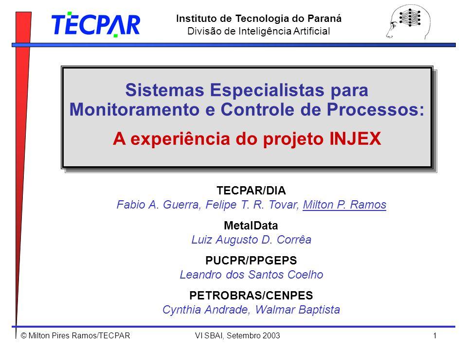 © Milton Pires Ramos/TECPAR VI SBAI, Setembro 2003 12 Instituto de Tecnologia do Paraná Divisão de Inteligência Artificial Inputs { VazaoInj :Vazao total da agua de injecao Particulas :Numero de particulas em suspensao O2galv :Teor de oxigenio [ON]-line medido por par galvanico CorrLPR :Taxa de corrosao medida por LPR CorrRE :Taxa de corrosao medida por resstencia eletrica O2memb :Teor de oxigenio [ON]-line medido por membrana DeltaP :Perda de carga nos filtros BseqO2 :Bomba de injecao de sequestrante de oxigenio [ON]-[OFF] A experiência do projeto INJEX - Desenvolvimento: InjeX (Agosto 2003): 30 variáveis, 107 hipóteses, 170 regras, 04 níveis If VazaoInj >= [VazaoMin] Then Planta operando If VazaoInj < [VazaoMin] Then PLANTA FORA DE OPERACAO If Planta operando and PV12 = [OFF] Then Planta injetando If Planta operando and PV12 = [ON] Then PLANTA EM RECIRCULACAO If Planta operando and Planta com problemas de corrosao and Desaeradora dentro dos parametros operacionais and BseqO2 = [OFF] Then Sequestrante de Oxigenio Alarme amarelo and BOMBA DE INJECAO DE SEQUESTRANTE DESLIGADA and RELIGAR bomba de injecao de sequestrante de Oxigenio LABEL rec.injex.oxigenio RELIGAR bomba de injecao de sequestrante de Oxigenio Base de conhecimento: