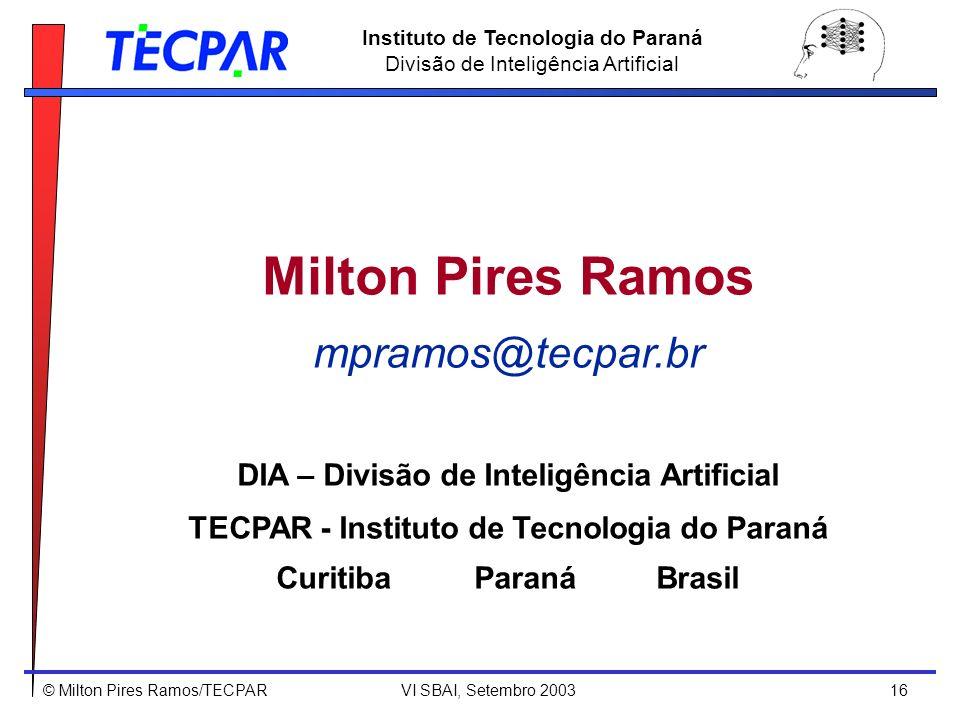 © Milton Pires Ramos/TECPAR VI SBAI, Setembro 2003 16 Instituto de Tecnologia do Paraná Divisão de Inteligência Artificial Milton Pires Ramos mpramos@