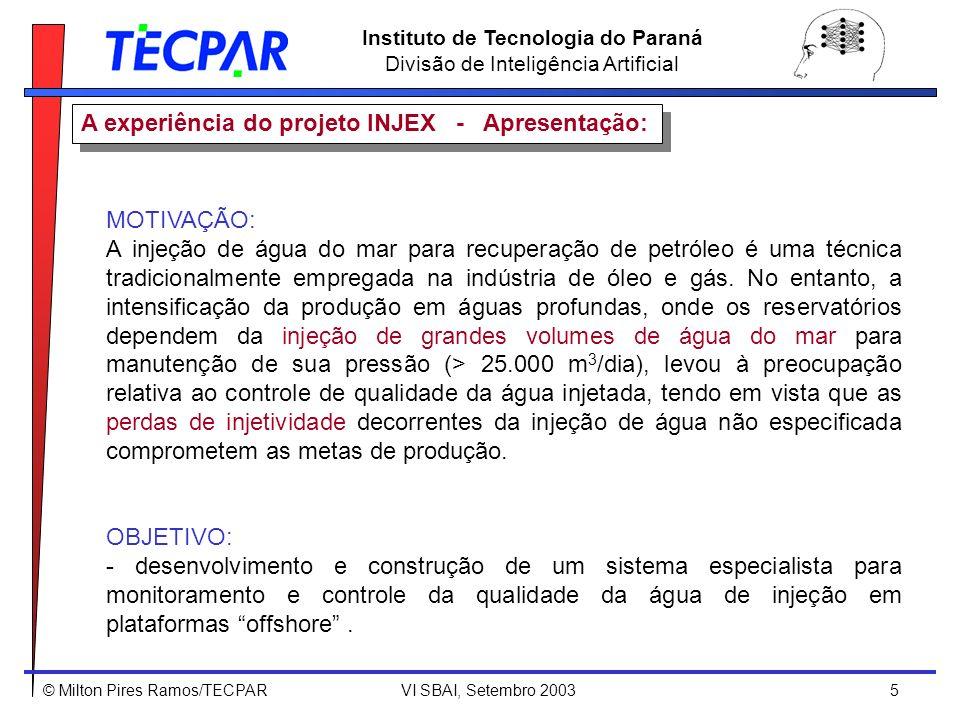 © Milton Pires Ramos/TECPAR VI SBAI, Setembro 2003 6 Instituto de Tecnologia do Paraná Divisão de Inteligência Artificial A experiência do projeto INJEX - Fatores críticos: Nome da variávelUnidadeLimites Variáveis de injeção(on-line) vazão da água de injeçãom 3 /h250 – 1000 oxigênio on-line (par galvânico)mA0 – 1020 oxigênio on-line (membrana)ppb10 ppb corrosividade – LPRmm/ano0 – 0,1 taxa de corrosão – REmm/ano0,13 perda de carga nos filtros ( p) Kgf/cm 2 1 – 3 Variáveis de tratamento(on-line) vazão de gásm 3 /h0 – 1000 potencial RedoxmV+800 - +900 bomba de sequestrante de O 2 -on – off bomba de hipoclorito-on – off bomba de biocida-on – off bomba de bio-dispersante-on – off Análises químicas(off-line) teor de Cloroppm0,6 – 1 número de partículasn°/ml 10p/ml > 5 m bactérias (BRS e total)NMP/ml10 5 max Oxigênio livre Microorganismos N° de partículas